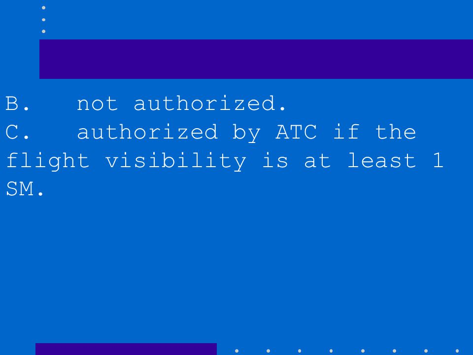 B. not authorized. C. authorized by ATC if the flight visibility is at least 1 SM.