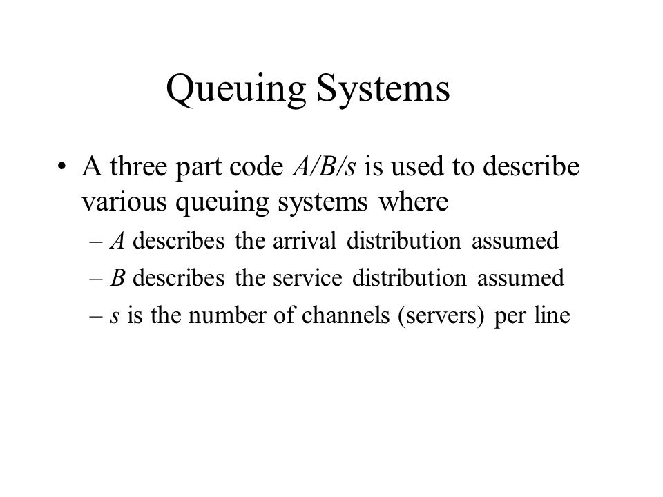 Queuing Systems A three part code A/B/s is used to describe various queuing systems where. A describes the arrival distribution assumed.