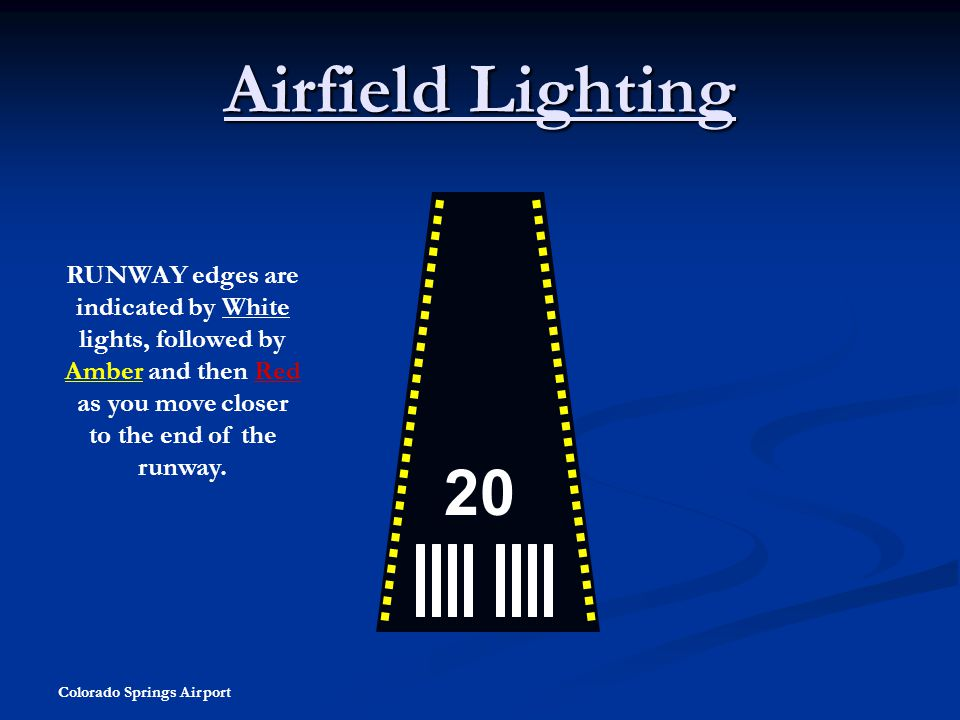 Airfield Lighting RUNWAY edges are indicated by White lights, followed by Amber and then Red as you move closer to the end of the runway.