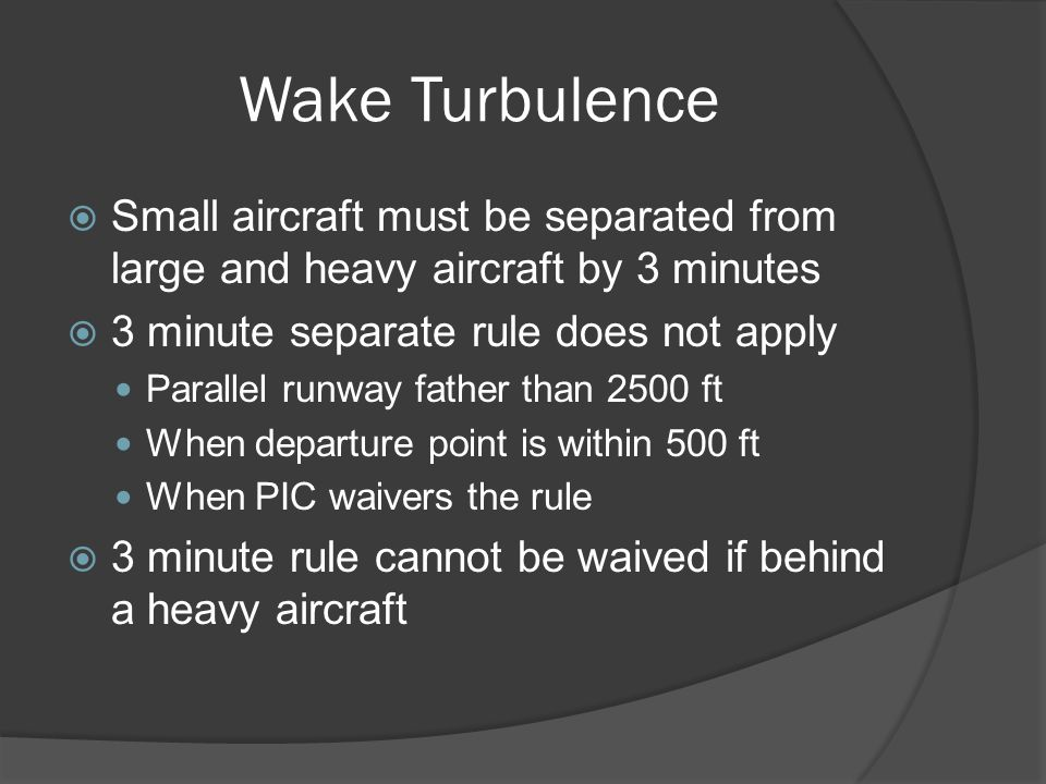 Wake Turbulence Small aircraft must be separated from large and heavy aircraft by 3 minutes. 3 minute separate rule does not apply.