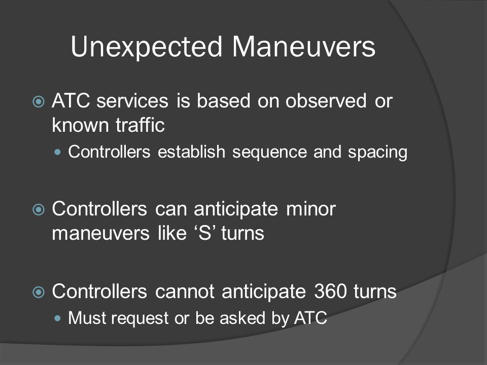 Unexpected Maneuvers ATC services is based on observed or known traffic. Controllers establish sequence and spacing.