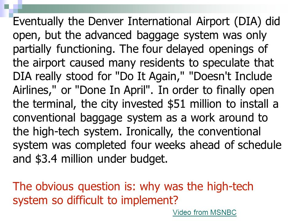 Eventually the Denver International Airport (DIA) did open, but the advanced baggage system was only partially functioning. The four delayed openings of the airport caused many residents to speculate that DIA really stood for Do It Again, Doesn t Include Airlines, or Done In April . In order to finally open the terminal, the city invested $51 million to install a conventional baggage system as a work around to the high-tech system. Ironically, the conventional system was completed four weeks ahead of schedule and $3.4 million under budget.