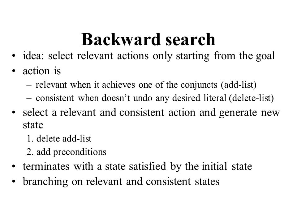 Backward search idea: select relevant actions only starting from the goal. action is. relevant when it achieves one of the conjuncts (add-list)