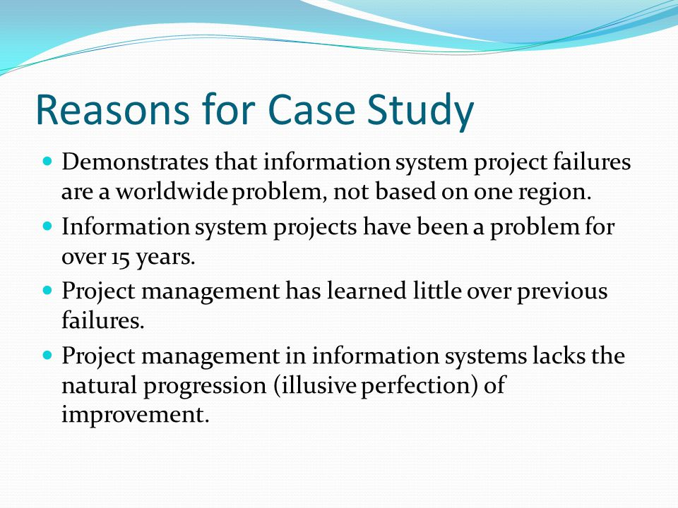 Reasons for Case Study Demonstrates that information system project failures are a worldwide problem, not based on one region.