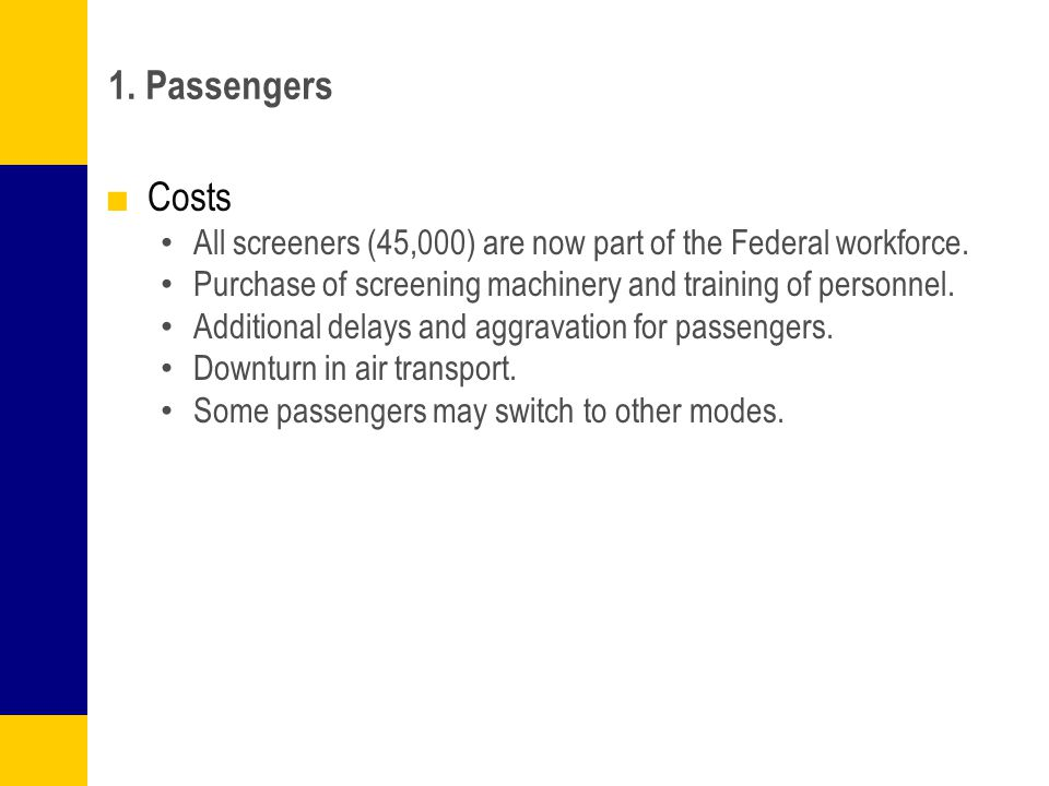 1. Passengers Costs. All screeners (45,000) are now part of the Federal workforce. Purchase of screening machinery and training of personnel.
