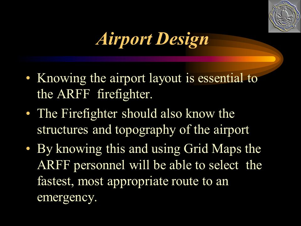 Airport Design Knowing the airport layout is essential to the ARFF firefighter.