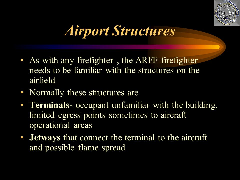 Airport Structures As with any firefighter , the ARFF firefighter needs to be familiar with the structures on the airfield.