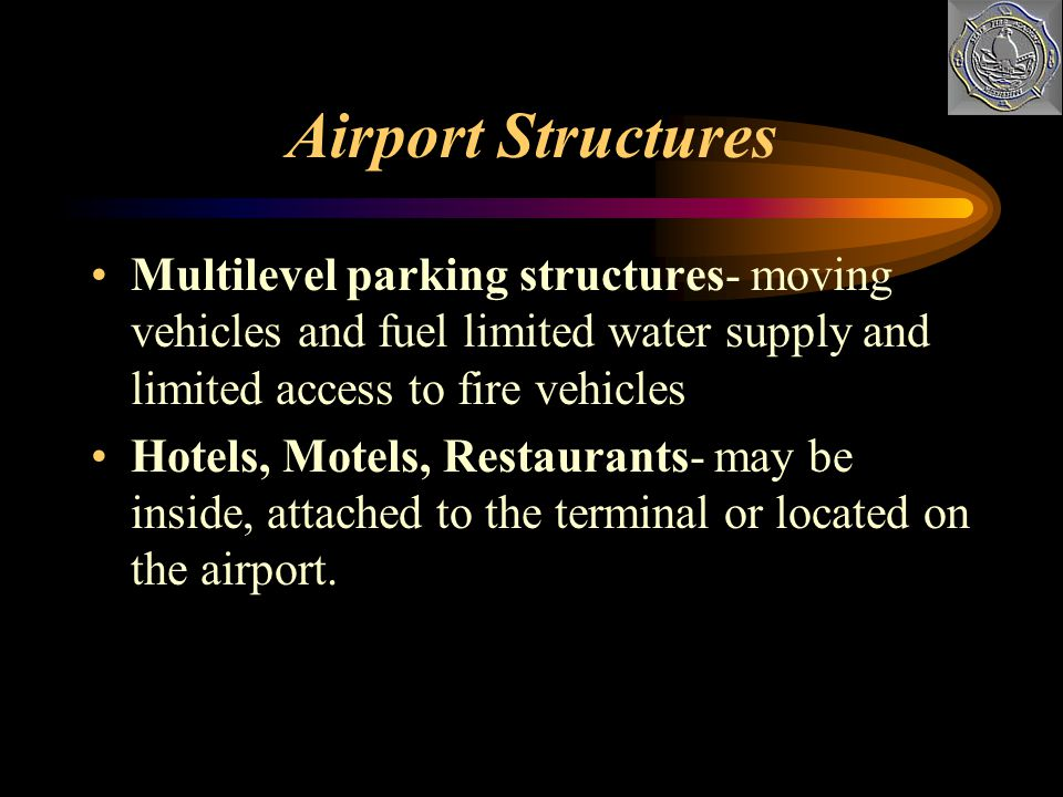 Airport Structures Multilevel parking structures- moving vehicles and fuel limited water supply and limited access to fire vehicles.