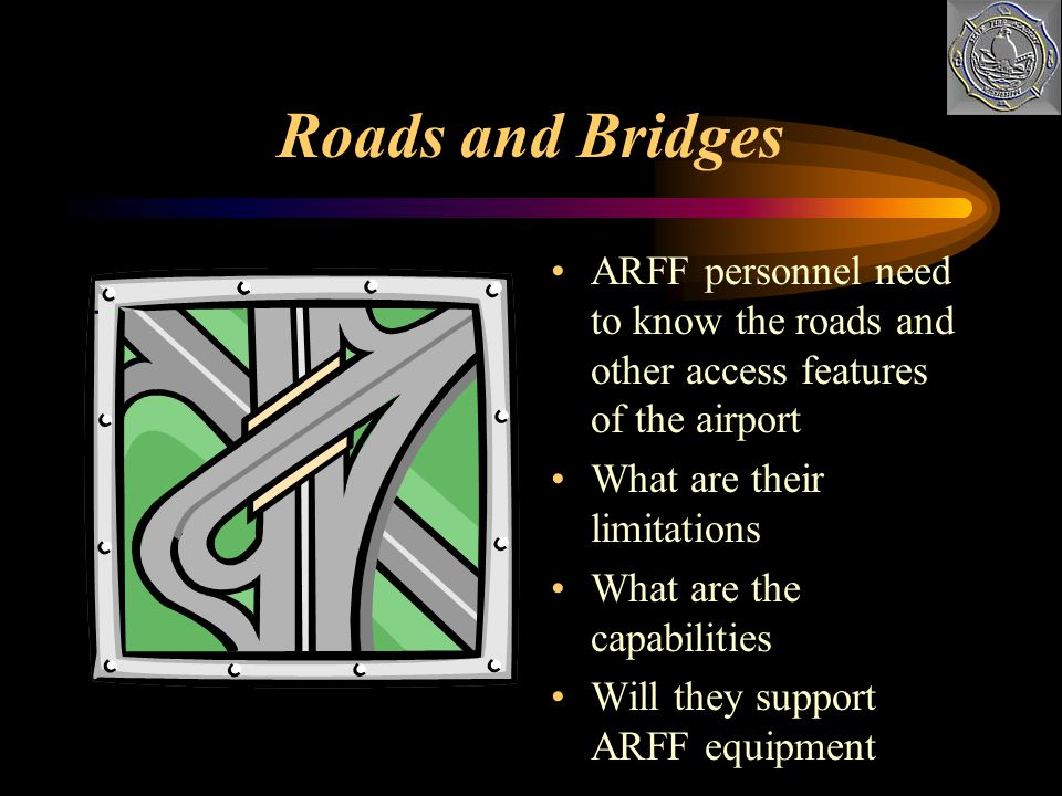 Roads and Bridges ARFF personnel need to know the roads and other access features of the airport. What are their limitations.
