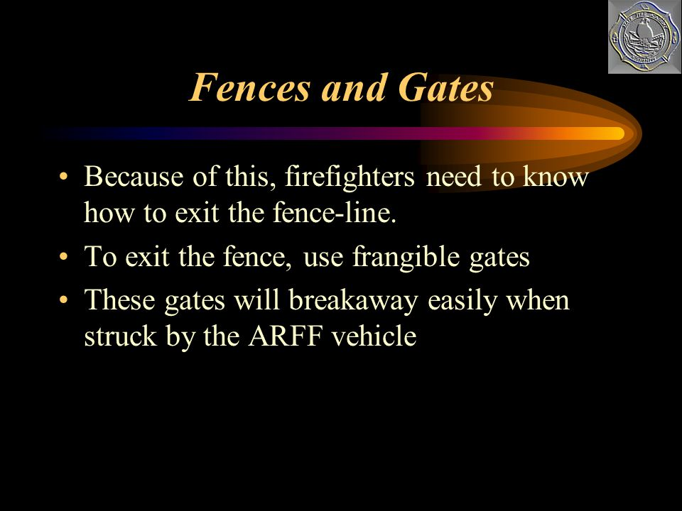 Fences and Gates Because of this, firefighters need to know how to exit the fence-line. To exit the fence, use frangible gates.