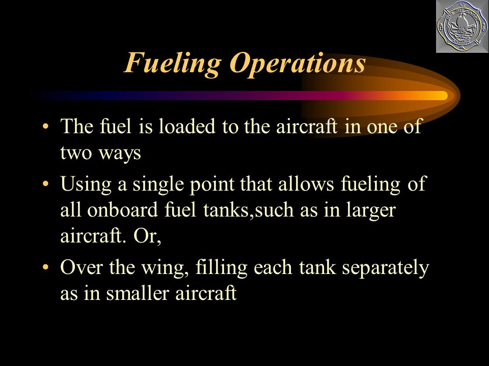 Fueling Operations The fuel is loaded to the aircraft in one of two ways.