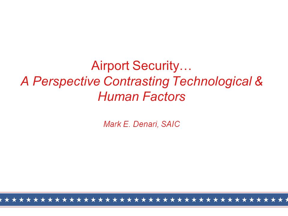 Airport Security… A Perspective Contrasting Technological & Human Factors Mark E. Denari, SAIC