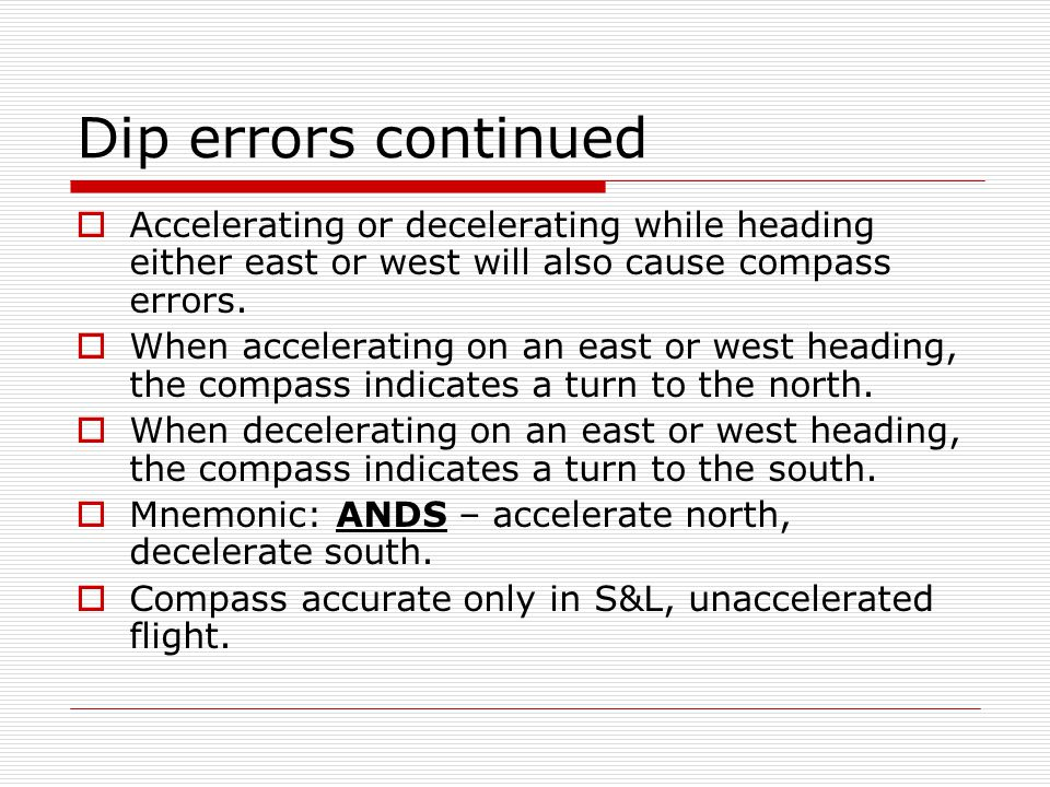 Dip errors continued Accelerating or decelerating while heading either east or west will also cause compass errors.