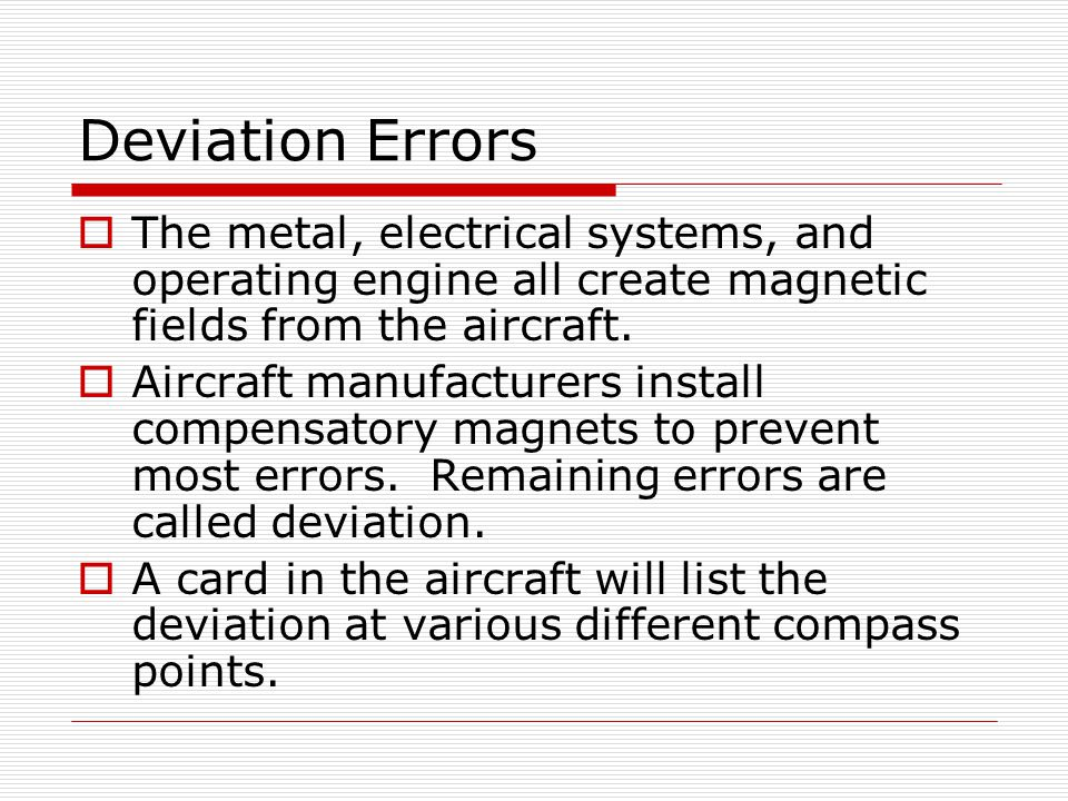 Deviation Errors The metal, electrical systems, and operating engine all create magnetic fields from the aircraft.