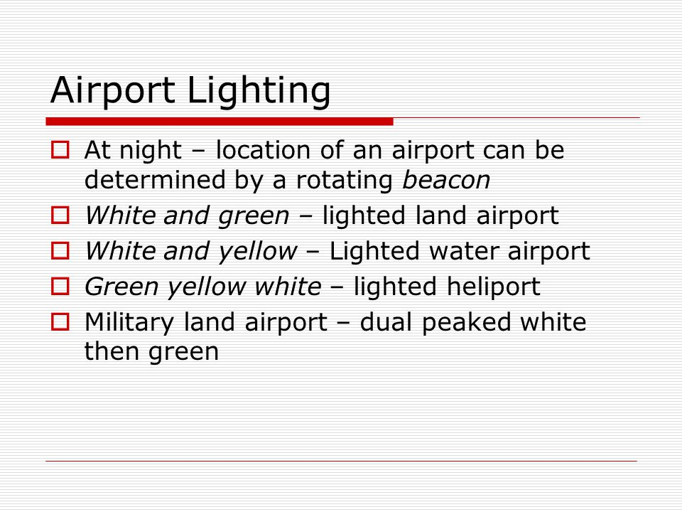 Airport Lighting At night – location of an airport can be determined by a rotating beacon. White and green – lighted land airport.