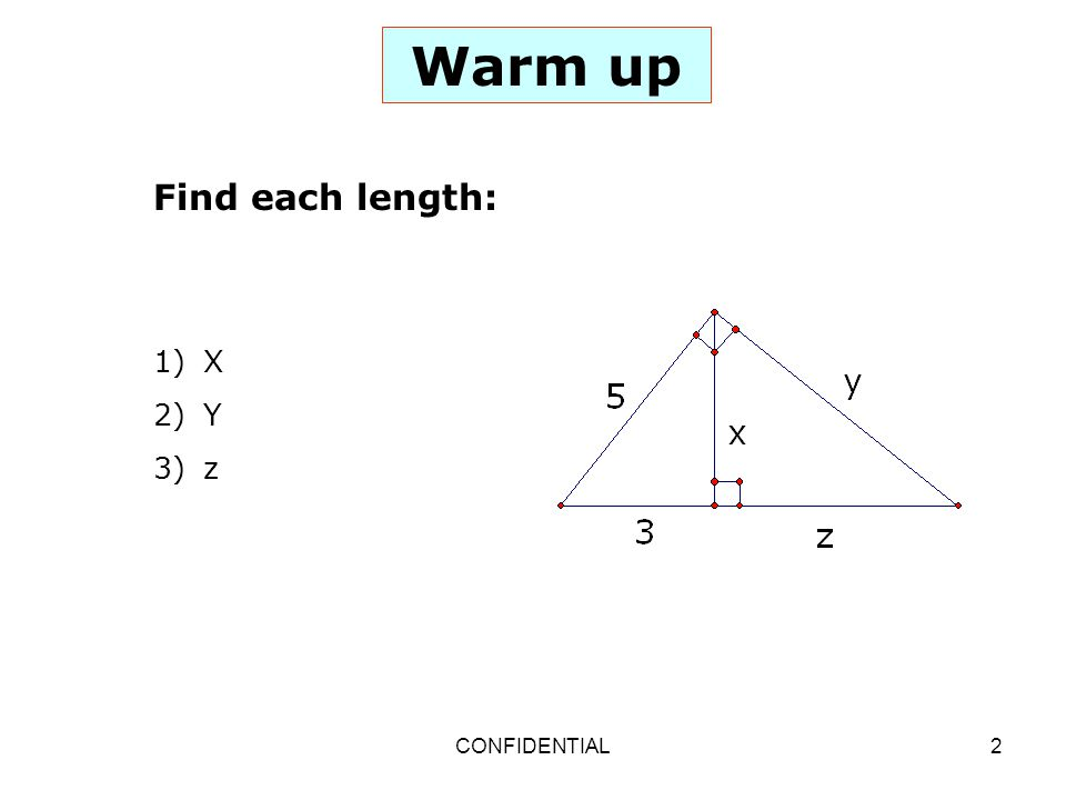 Warm up Find each length: X Y z CONFIDENTIAL