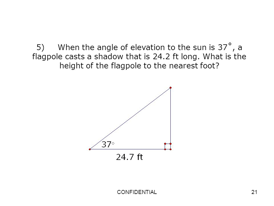 5) When the angle of elevation to the sun is 37˚, a flagpole casts a shadow that is 24.2 ft long. What is the height of the flagpole to the nearest foot