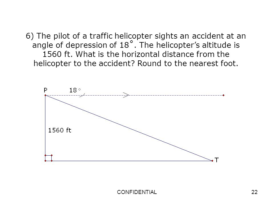 6) The pilot of a traffic helicopter sights an accident at an angle of depression of 18˚. The helicopter's altitude is 1560 ft. What is the horizontal distance from the helicopter to the accident Round to the nearest foot.