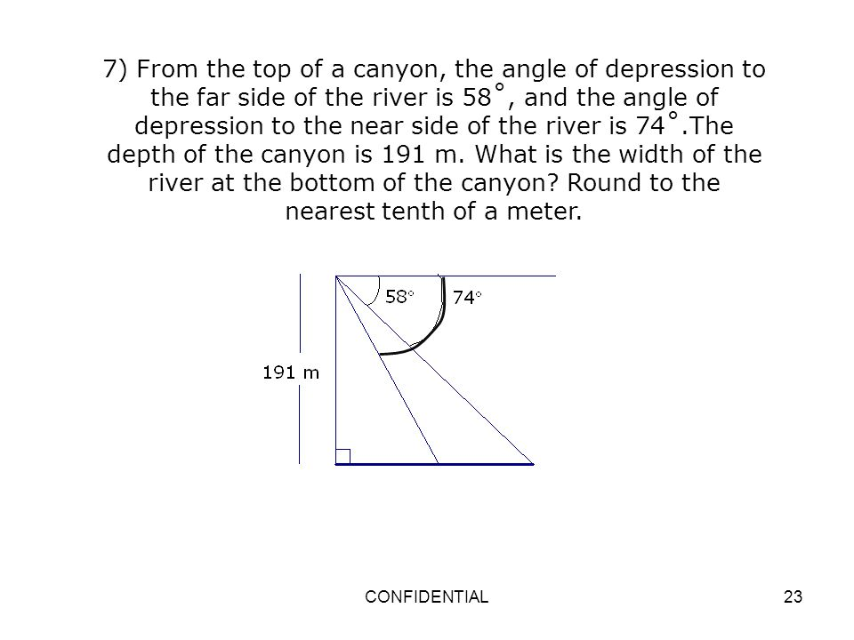 7) From the top of a canyon, the angle of depression to the far side of the river is 58˚, and the angle of depression to the near side of the river is 74˚.The depth of the canyon is 191 m. What is the width of the river at the bottom of the canyon Round to the nearest tenth of a meter.