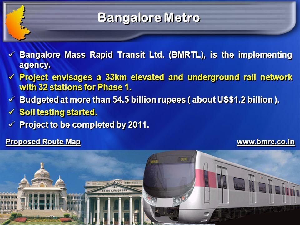 Bangalore Metro Bangalore Mass Rapid Transit Ltd. (BMRTL), is the implementing agency.