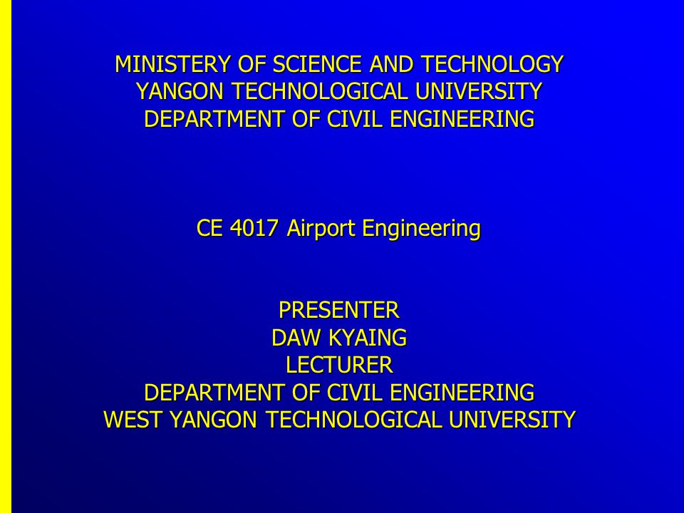 MINISTERY OF SCIENCE AND TECHNOLOGY YANGON TECHNOLOGICAL UNIVERSITY DEPARTMENT OF CIVIL ENGINEERING CE 4017 Airport Engineering PRESENTER DAW KYAING LECTURER DEPARTMENT OF CIVIL ENGINEERING WEST YANGON TECHNOLOGICAL UNIVERSITY