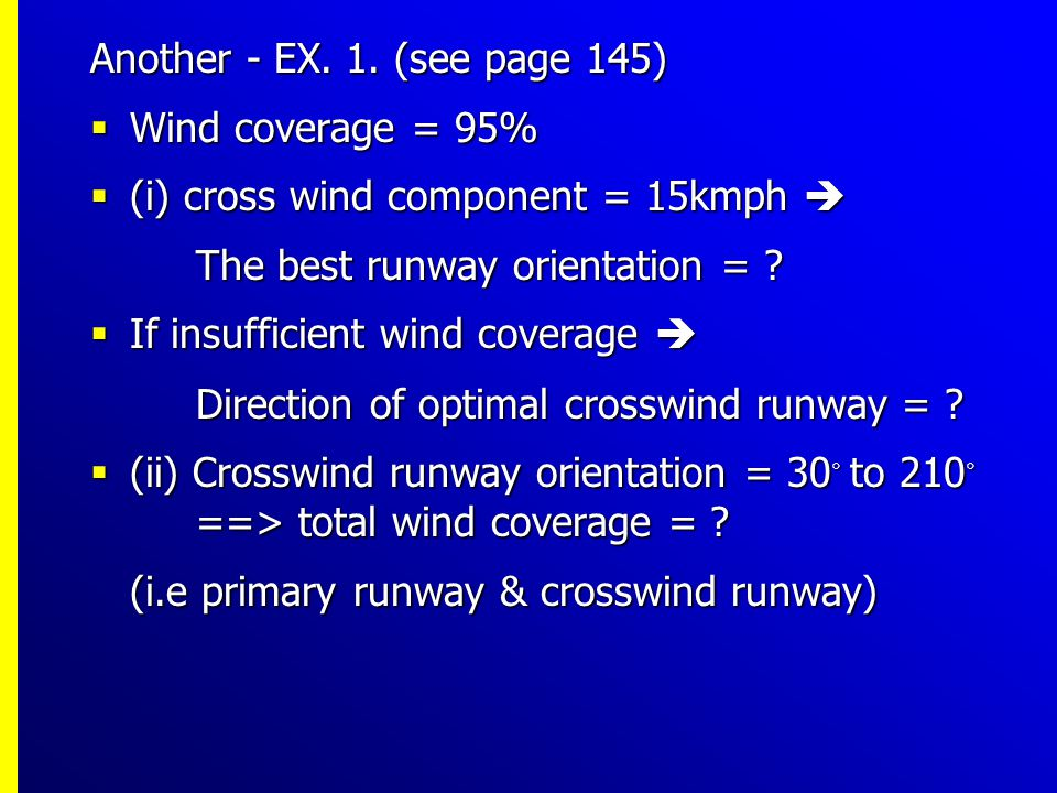 Another - EX. 1. (see page 145) Wind coverage = 95% (i) cross wind component = 15kmph  The best runway orientation =