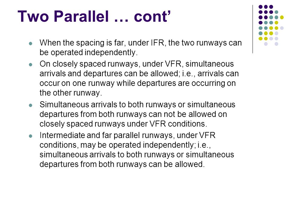 Two Parallel … cont' When the spacing is far, under IFR, the two runways can be operated independently.