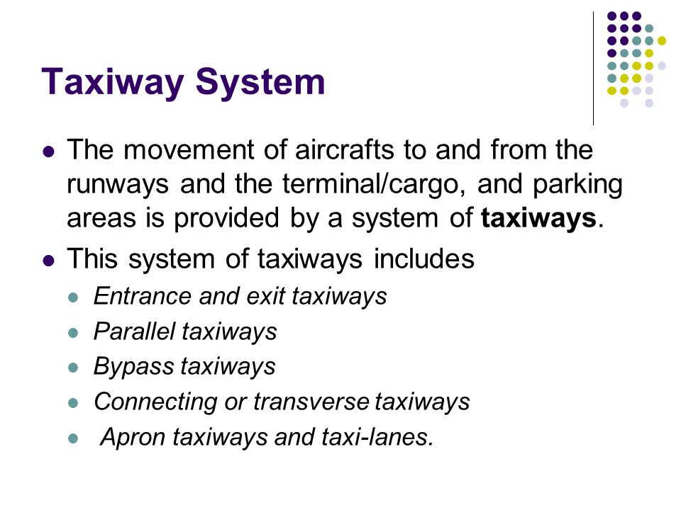 Taxiway System The movement of aircrafts to and from the runways and the terminal/cargo, and parking areas is provided by a system of taxiways.