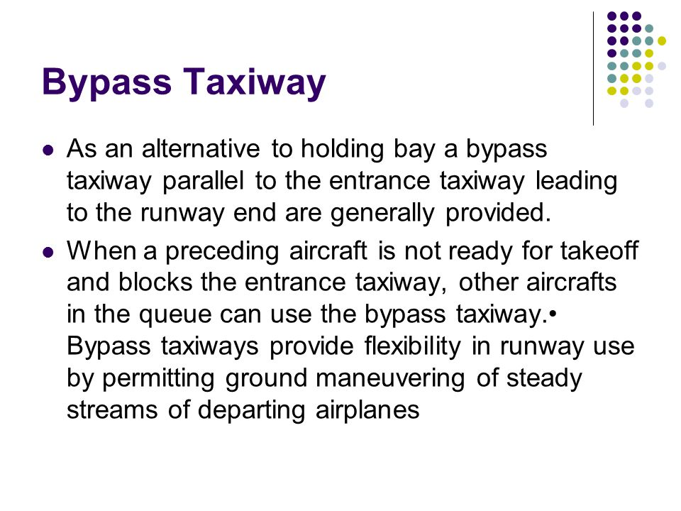 Bypass Taxiway As an alternative to holding bay a bypass taxiway parallel to the entrance taxiway leading to the runway end are generally provided.