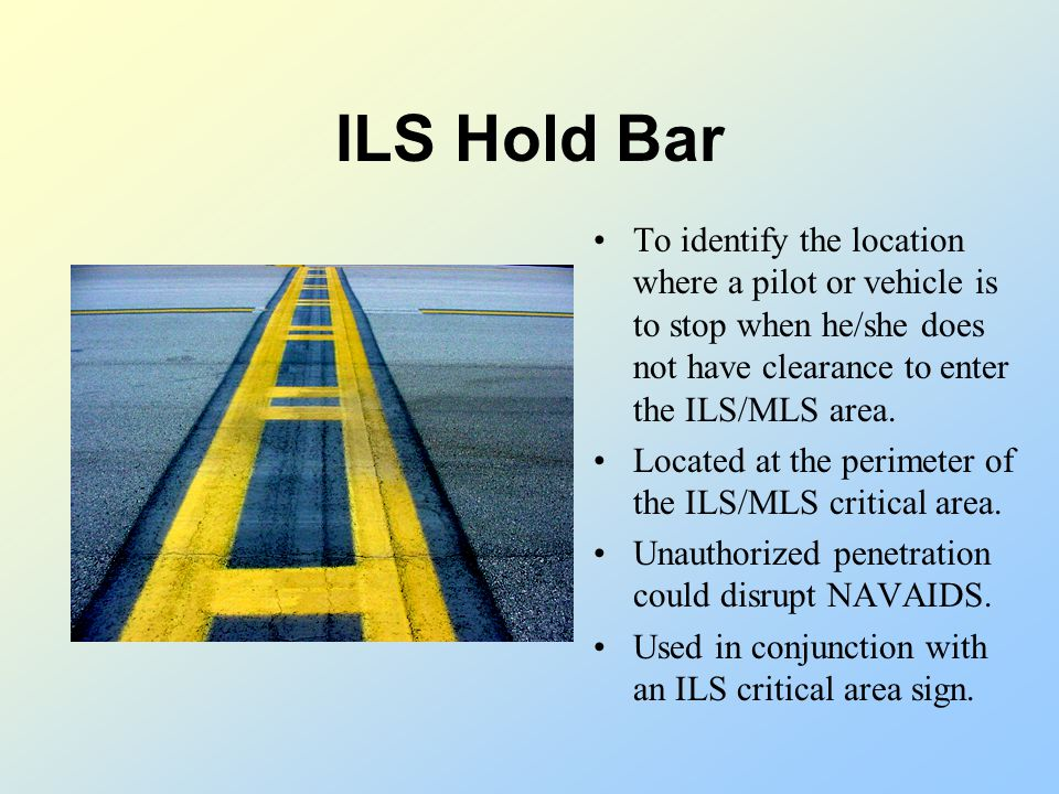 ILS Hold Bar To identify the location where a pilot or vehicle is to stop when he/she does not have clearance to enter the ILS/MLS area.