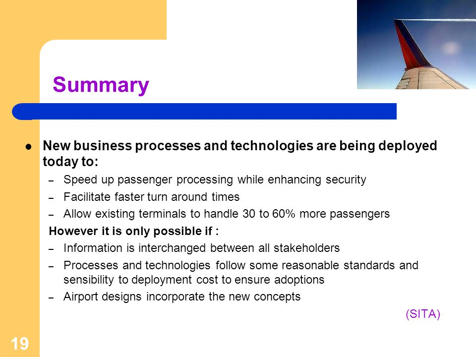 Summary New business processes and technologies are being deployed today to: Speed up passenger processing while enhancing security.