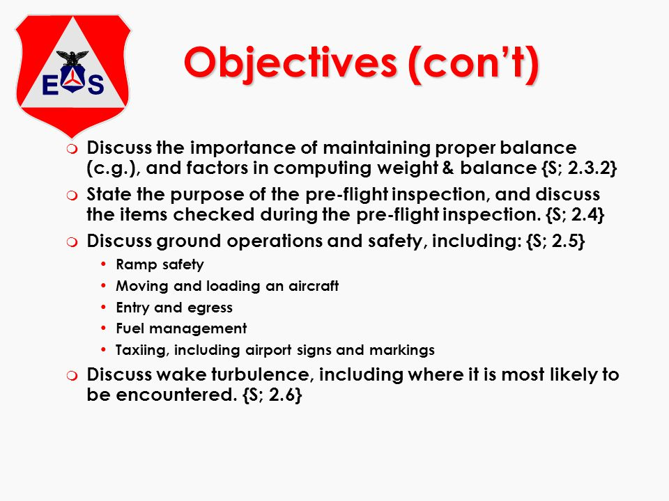 Objectives (con't) Discuss the importance of maintaining proper balance (c.g.), and factors in computing weight & balance {S; 2.3.2}