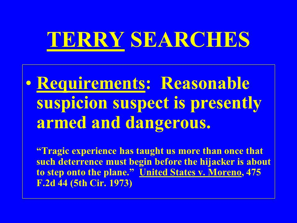 TERRY SEARCHES Requirements: Reasonable suspicion suspect is presently armed and dangerous.