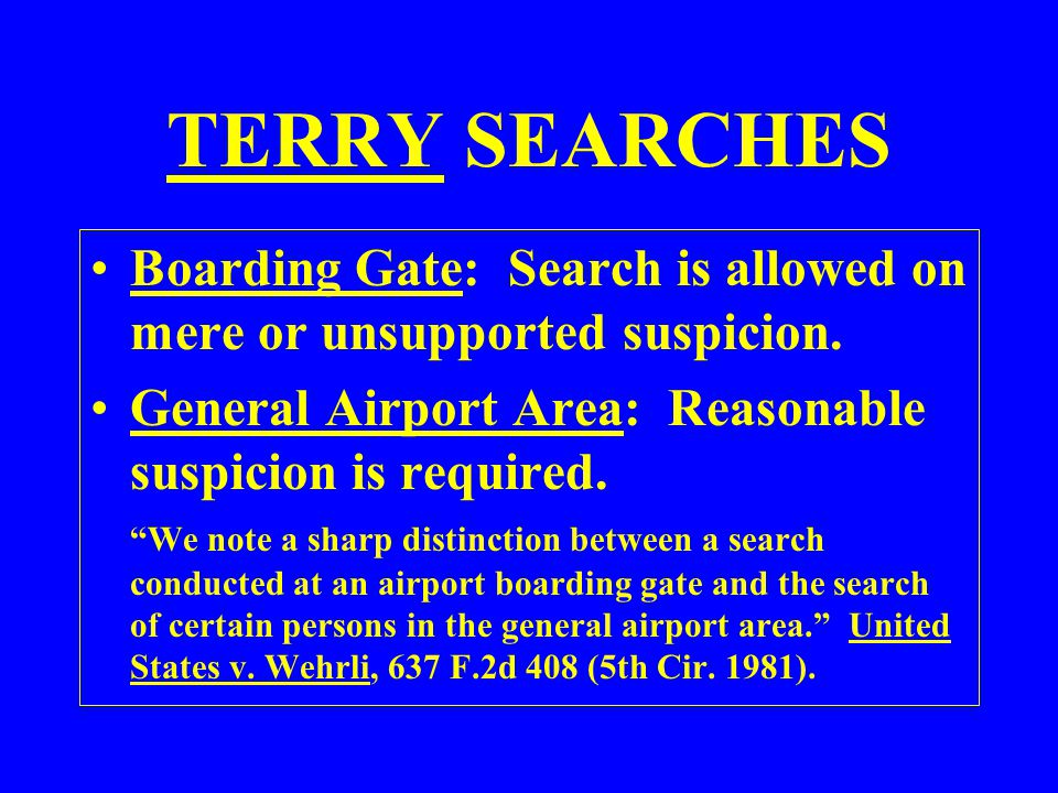 TERRY SEARCHES Boarding Gate: Search is allowed on mere or unsupported suspicion. General Airport Area: Reasonable suspicion is required.