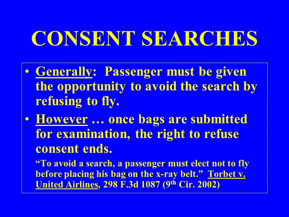 CONSENT SEARCHES Generally: Passenger must be given the opportunity to avoid the search by refusing to fly.