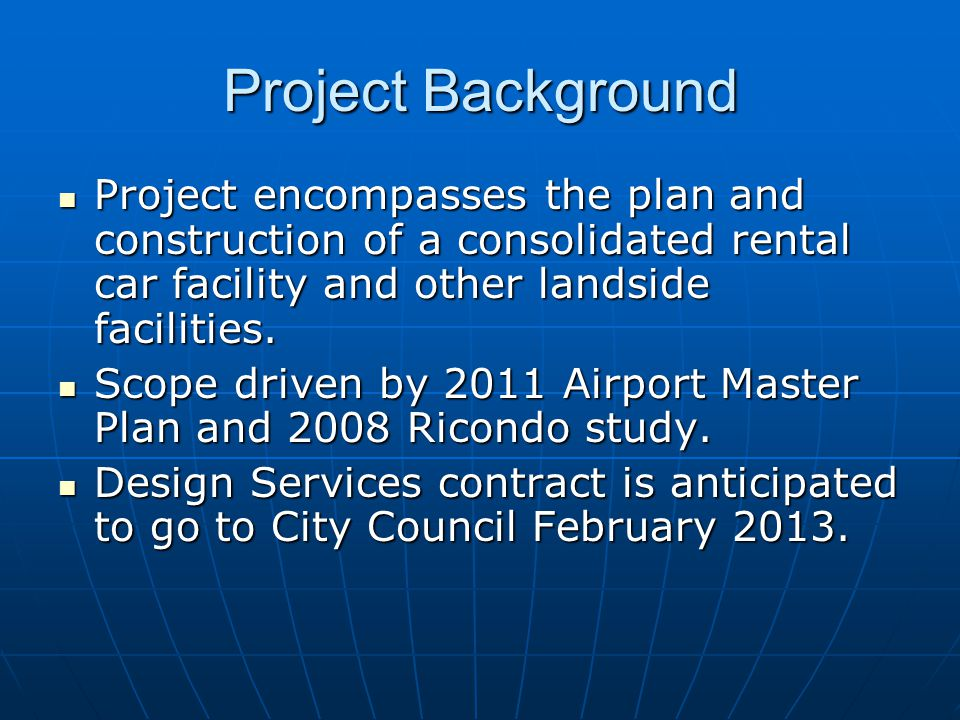 Project Background Project encompasses the plan and construction of a consolidated rental car facility and other landside facilities.
