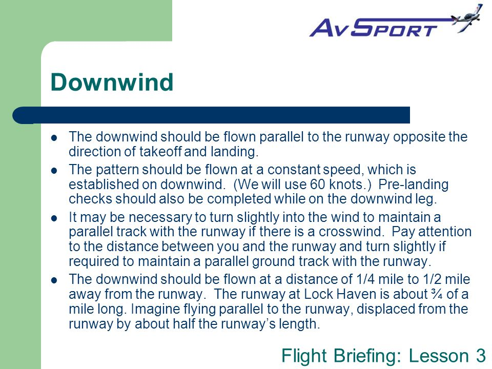 Downwind The downwind should be flown parallel to the runway opposite the direction of takeoff and landing.