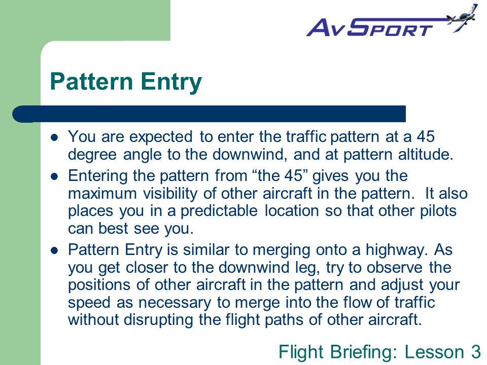 Pattern Entry You are expected to enter the traffic pattern at a 45 degree angle to the downwind, and at pattern altitude.