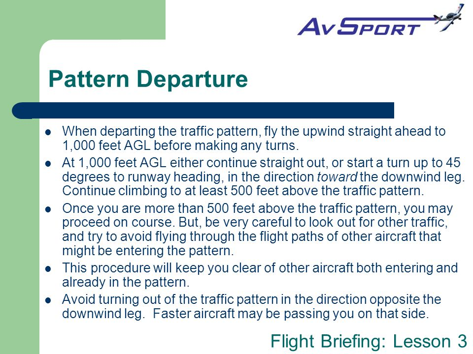 Pattern Departure When departing the traffic pattern, fly the upwind straight ahead to 1,000 feet AGL before making any turns.