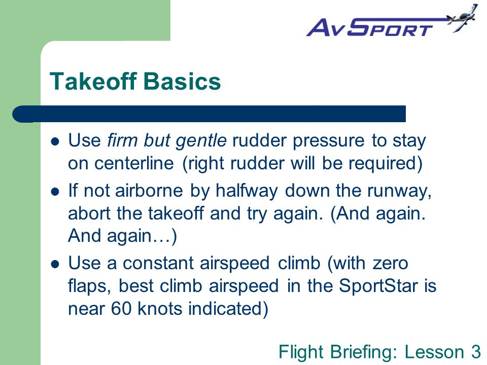 Takeoff Basics Use firm but gentle rudder pressure to stay on centerline (right rudder will be required)