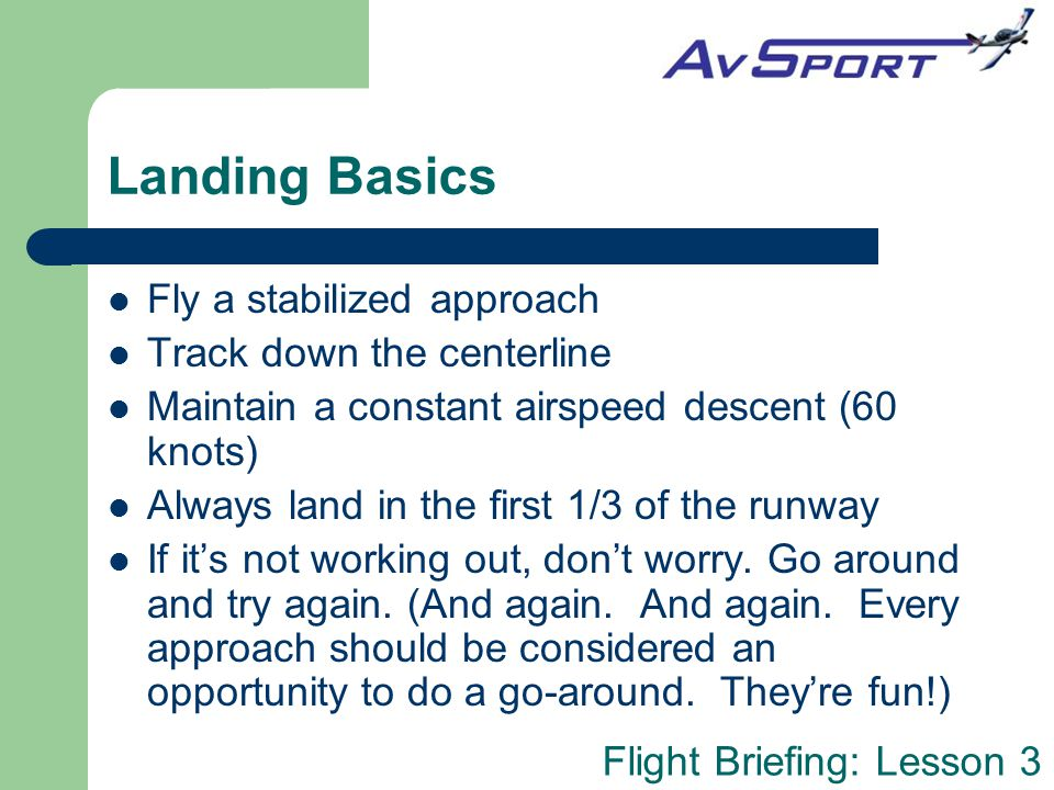 Landing Basics Fly a stabilized approach Track down the centerline