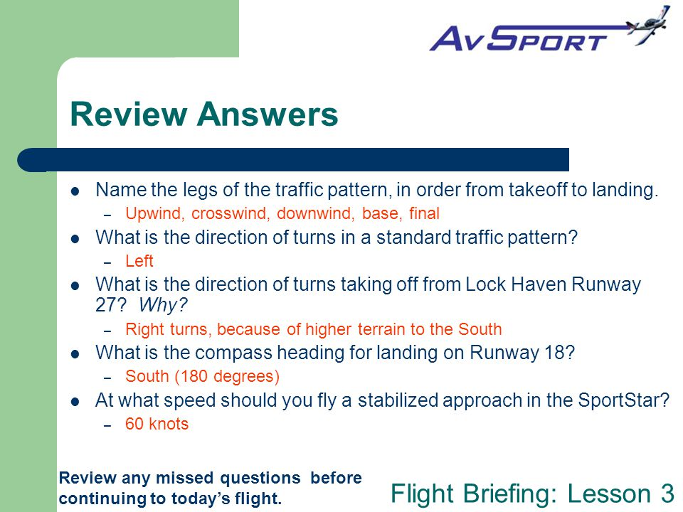 Review Answers Name the legs of the traffic pattern, in order from takeoff to landing. Upwind, crosswind, downwind, base, final.