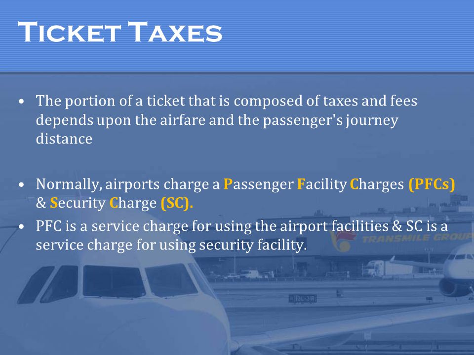 Ticket Taxes The portion of a ticket that is composed of taxes and fees depends upon the airfare and the passenger s journey distance.