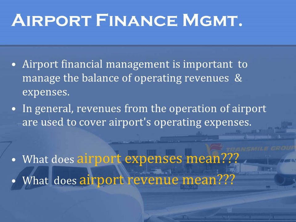 Airport Finance Mgmt. Airport financial management is important to manage the balance of operating revenues & expenses.