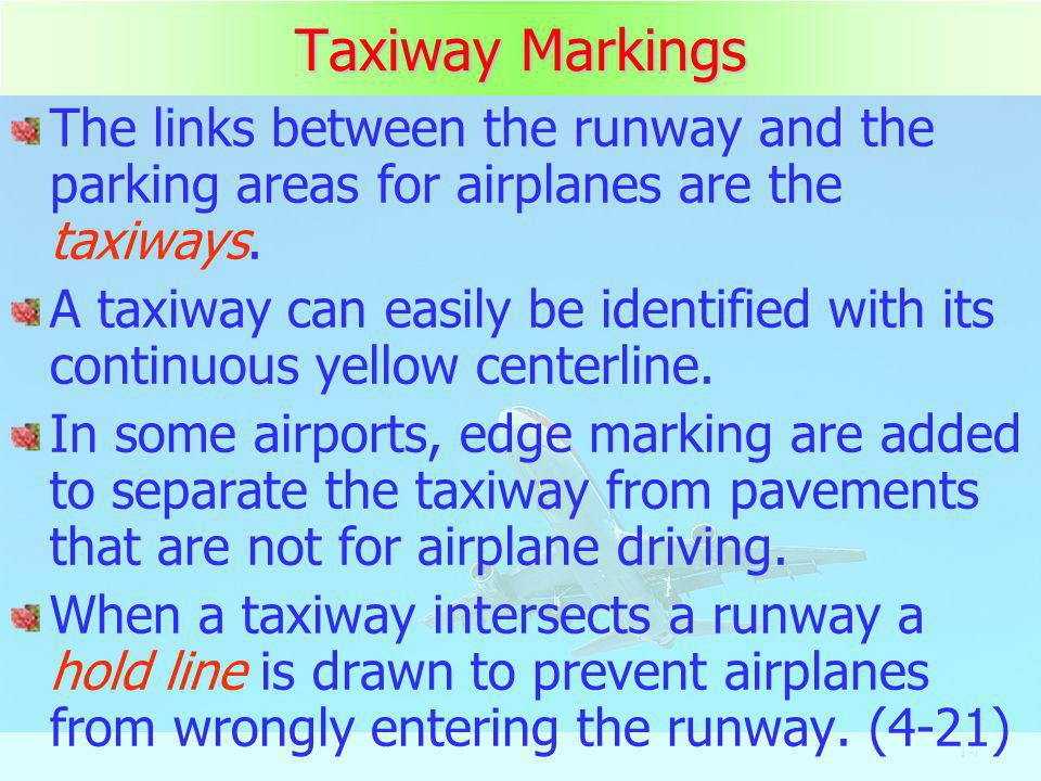 Taxiway Markings The links between the runway and the parking areas for airplanes are the taxiways.