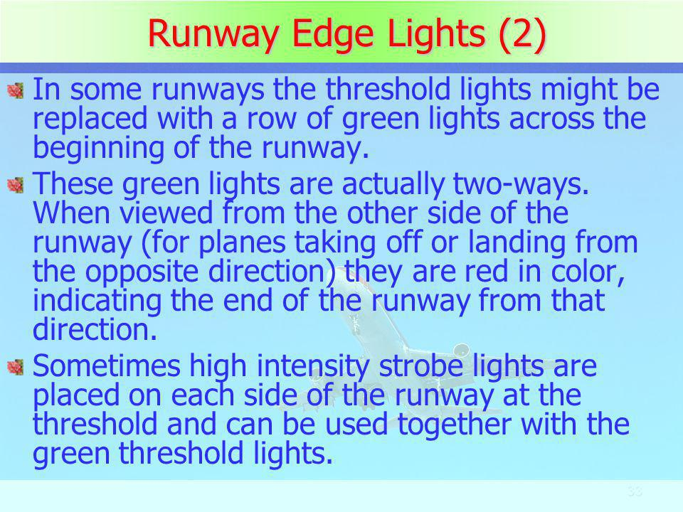 Runway Edge Lights (2) In some runways the threshold lights might be replaced with a row of green lights across the beginning of the runway.