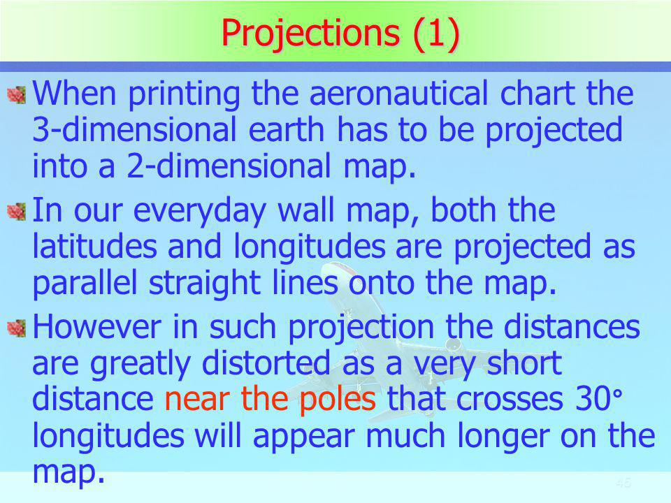 Projections (1) When printing the aeronautical chart the 3-dimensional earth has to be projected into a 2-dimensional map.