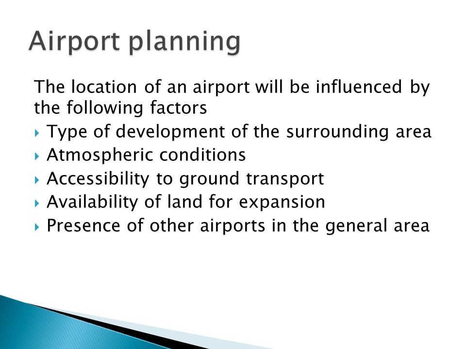 Airport planning The location of an airport will be influenced by the following factors Type of development of the surrounding area.