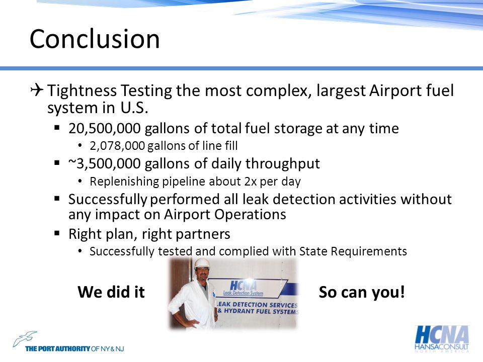 Conclusion Tightness Testing the most complex, largest Airport fuel system in U.S. 20,500,000 gallons of total fuel storage at any time.