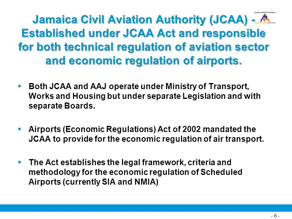 Jamaica Civil Aviation Authority (JCAA) - Established under JCAA Act and responsible for both technical regulation of aviation sector and economic regulation of airports.